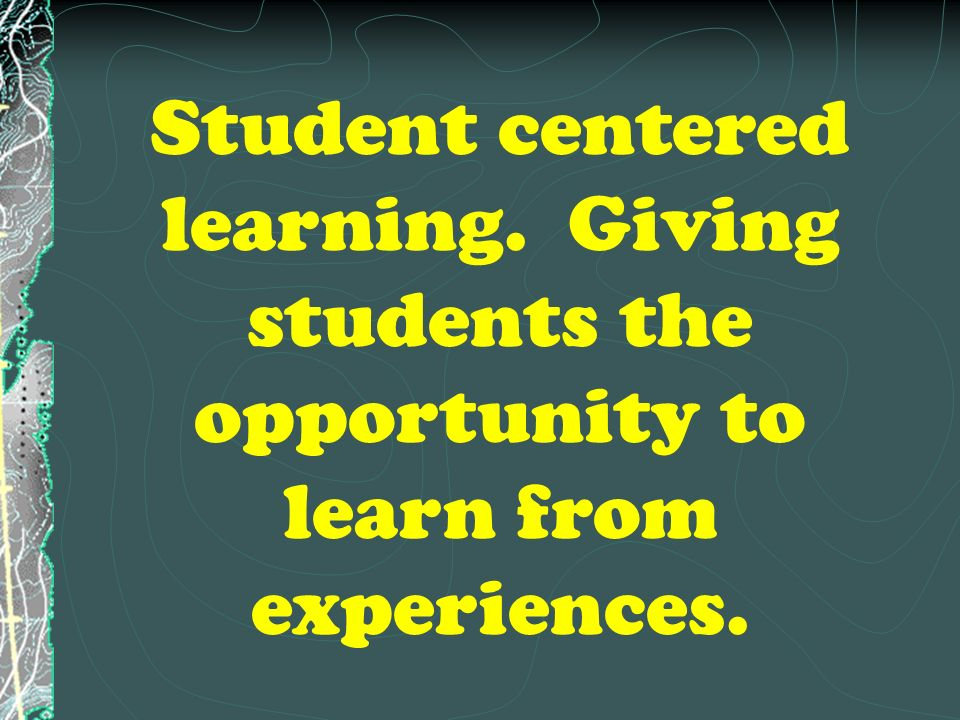 Student centered learning. Giving students the opportunity to learn from experiences.