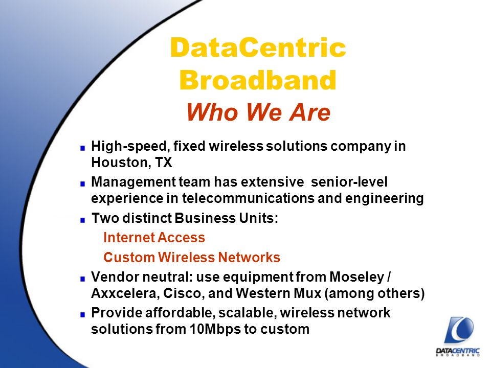 DataCentric Broadband Who We Are High-speed, fixed wireless solutions company in Houston, TX Management team has extensive senior-level experience in