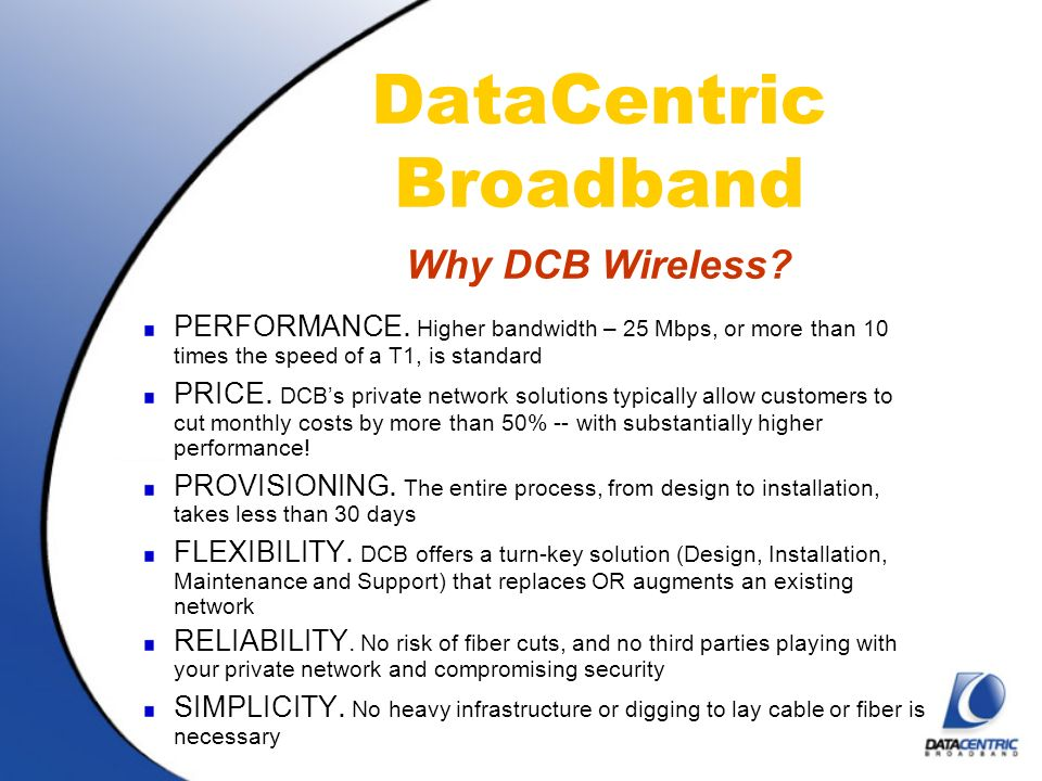 DataCentric Broadband Why DCB Wireless? PERFORMANCE. Higher bandwidth – 25 Mbps, or more than 10 times the speed of a T1, is standard PRICE. DCBs priv