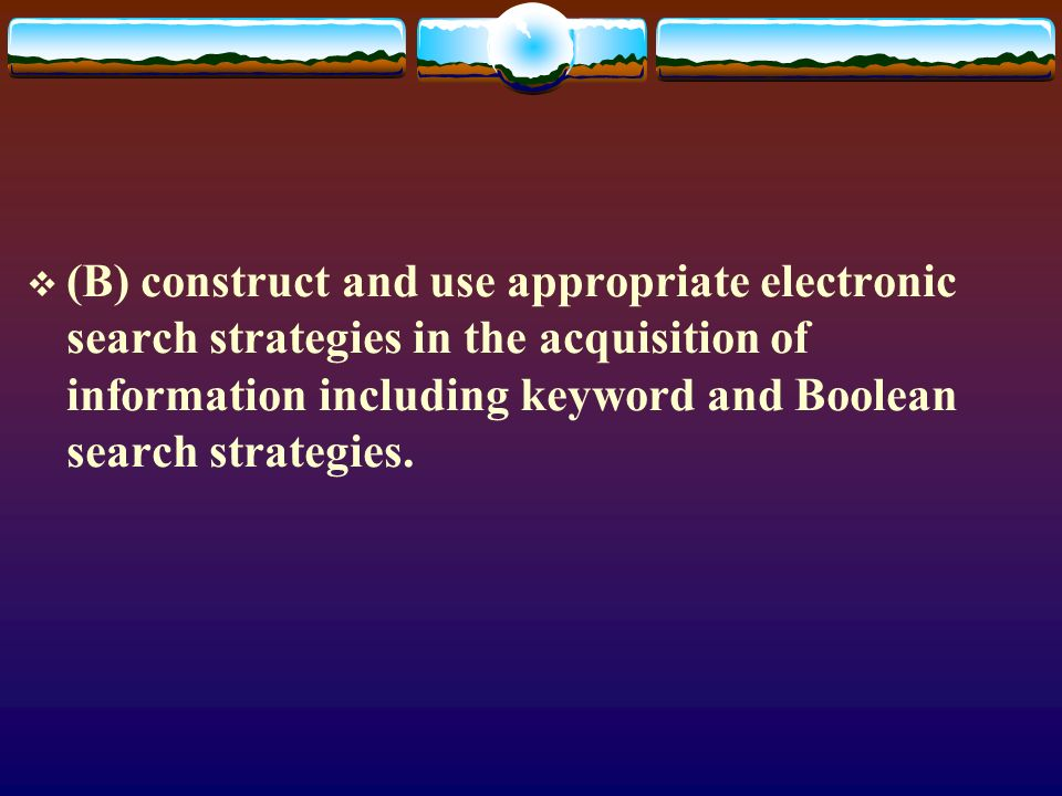 (B) construct and use appropriate electronic search strategies in the acquisition of information including keyword and Boolean search strategies.