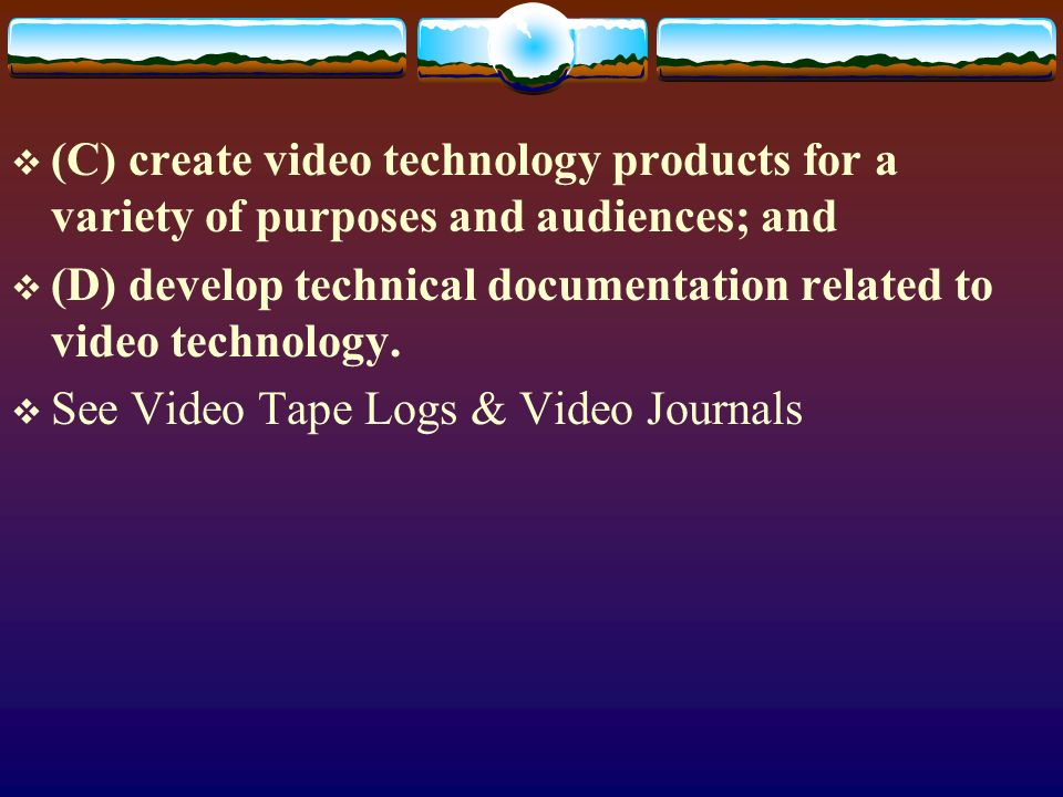(C) create video technology products for a variety of purposes and audiences; and (D) develop technical documentation related to video technology.