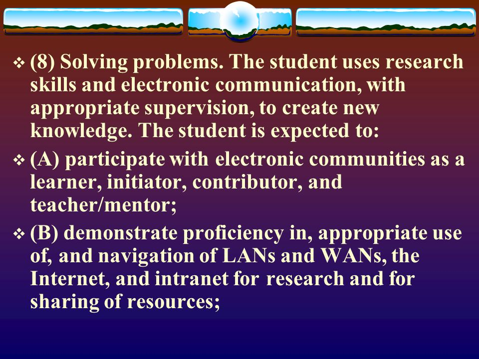(8) Solving problems. The student uses research skills and electronic communication, with appropriate supervision, to create new knowledge. The studen