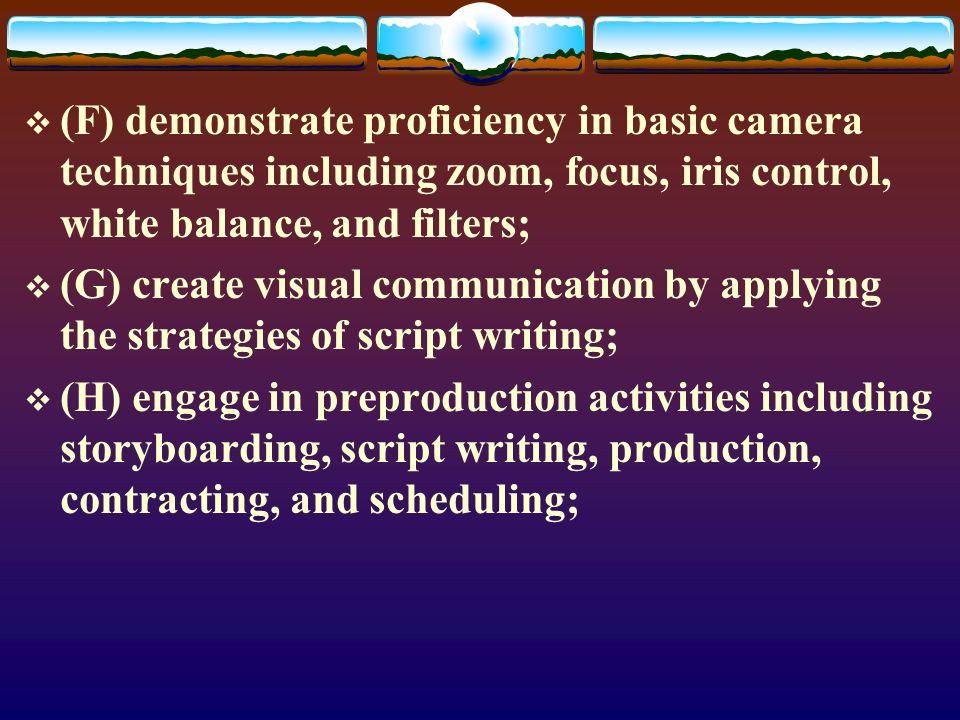 (F) demonstrate proficiency in basic camera techniques including zoom, focus, iris control, white balance, and filters; (G) create visual communication by applying the strategies of script writing; (H) engage in preproduction activities including storyboarding, script writing, production, contracting, and scheduling;