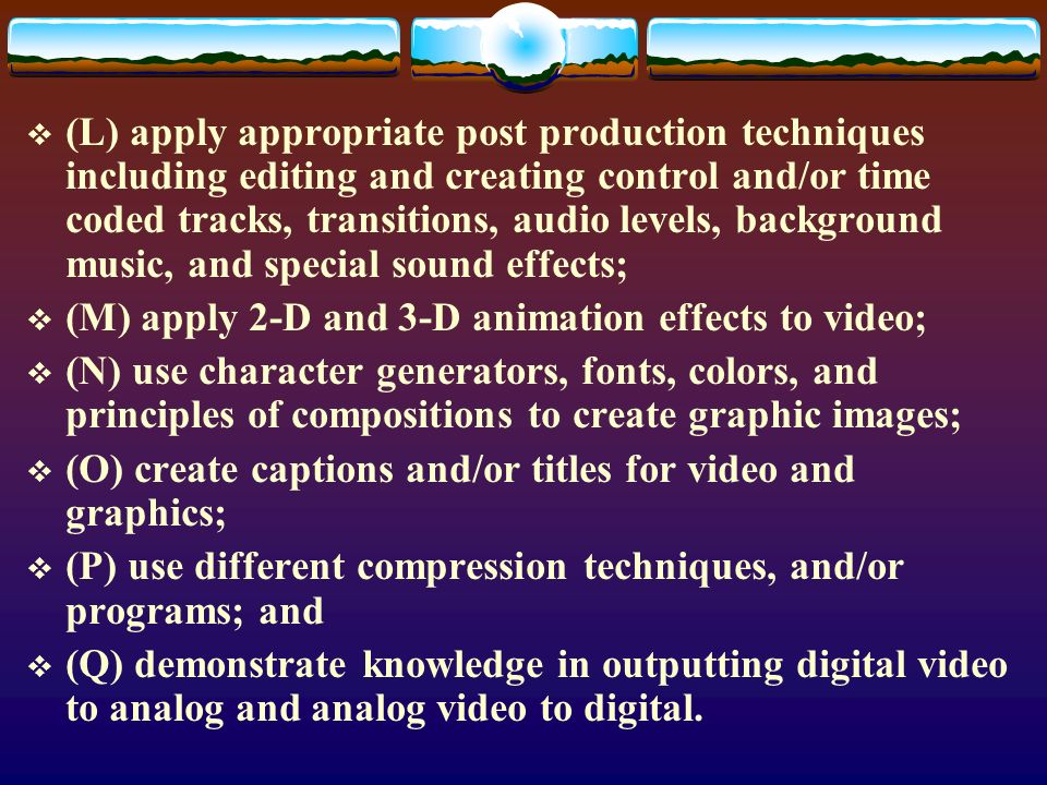 (L) apply appropriate post production techniques including editing and creating control and/or time coded tracks, transitions, audio levels, background music, and special sound effects; (M) apply 2-D and 3-D animation effects to video; (N) use character generators, fonts, colors, and principles of compositions to create graphic images; (O) create captions and/or titles for video and graphics; (P) use different compression techniques, and/or programs; and (Q) demonstrate knowledge in outputting digital video to analog and analog video to digital.
