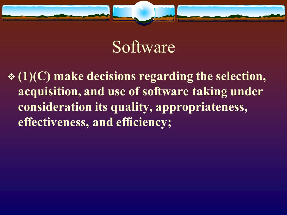Software (1)(C) make decisions regarding the selection, acquisition, and use of software taking under consideration its quality, appropriateness, effectiveness, and efficiency;
