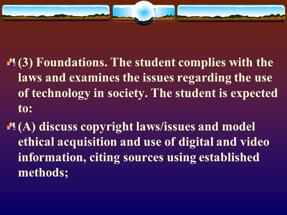 (3) Foundations. The student complies with the laws and examines the issues regarding the use of technology in society. The student is expected to: (A