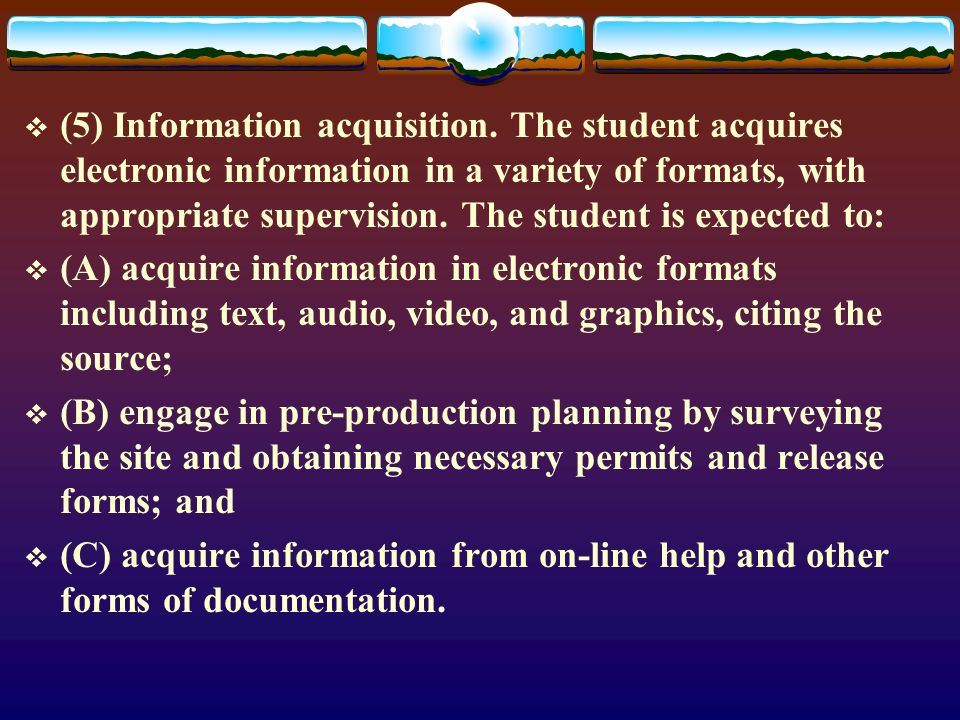 (5) Information acquisition. The student acquires electronic information in a variety of formats, with appropriate supervision. The student is expecte