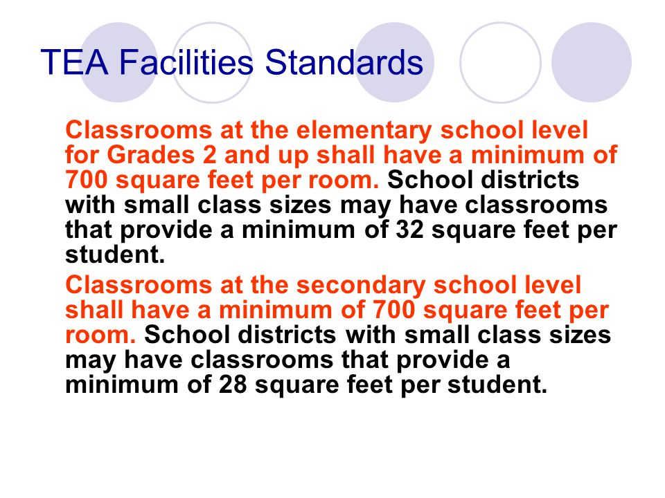 TEA Facilities Standards Classrooms at the elementary school level for Grades 2 and up shall have a minimum of 700 square feet per room. School distri