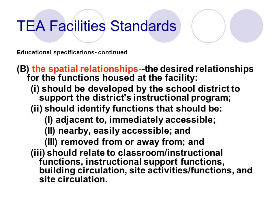 TEA Facilities Standards Educational specifications- continued (B) the spatial relationships--the desired relationships for the functions housed at th