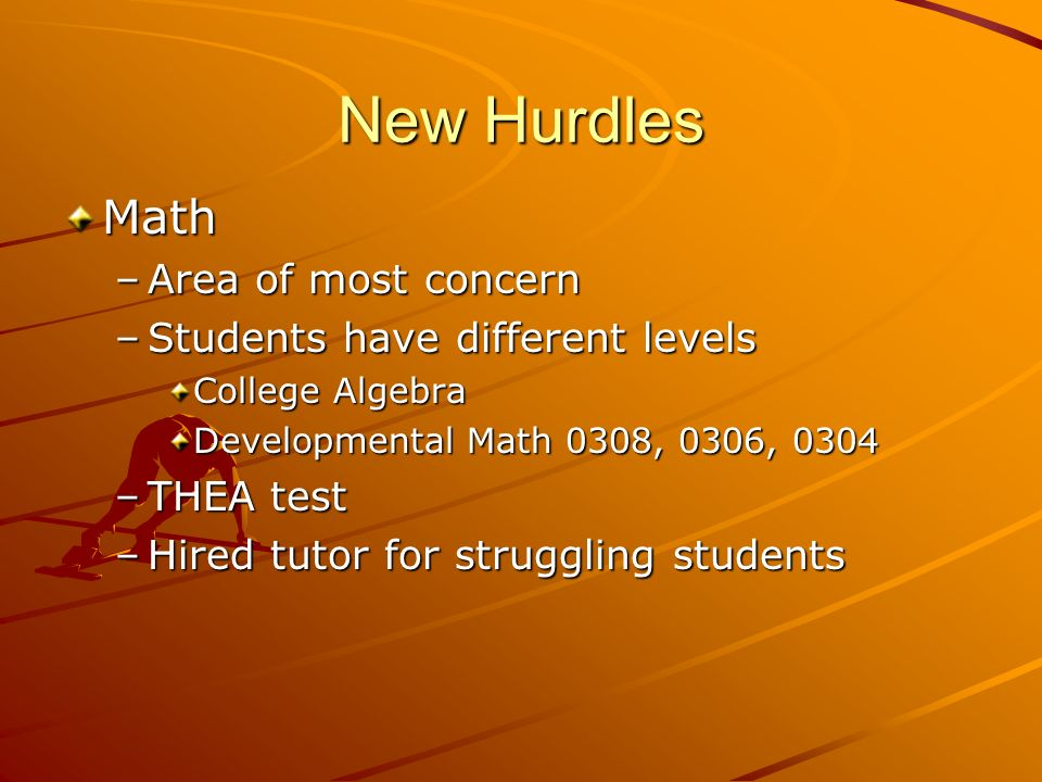 New Hurdles Math –Area of most concern –Students have different levels College Algebra Developmental Math 0308, 0306, 0304 –THEA test –Hired tutor for struggling students