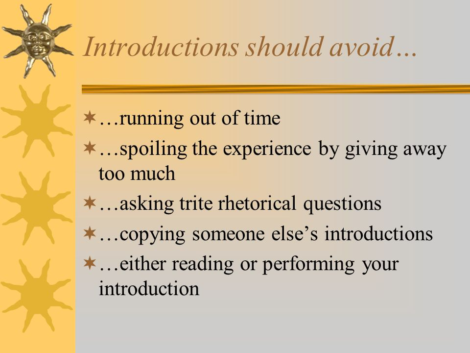 Introductions should avoid… …running out of time …spoiling the experience by giving away too much …asking trite rhetorical questions …copying someone
