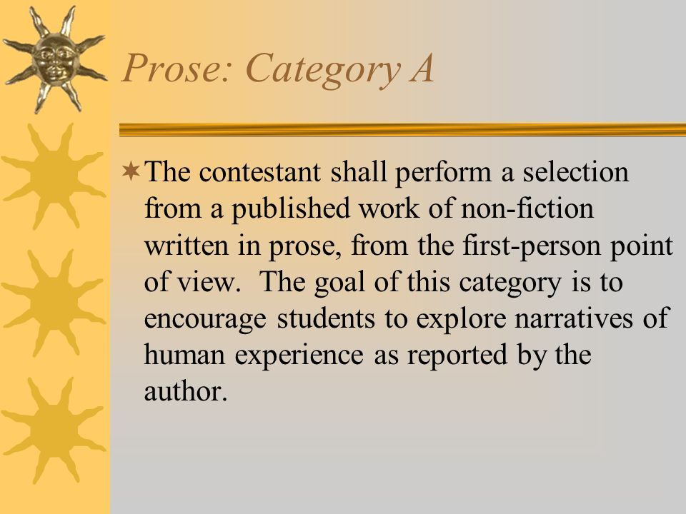 Prose: Category A The contestant shall perform a selection from a published work of non-fiction written in prose, from the first-person point of view.