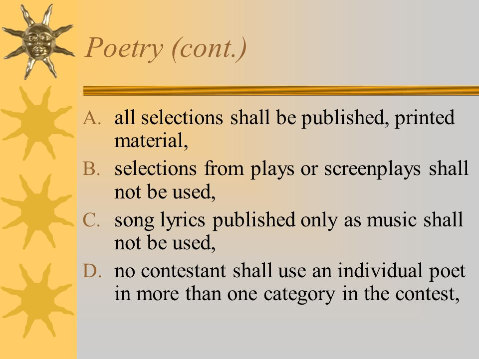 Poetry (cont.) A. all selections shall be published, printed material, B. selections from plays or screenplays shall not be used, C. song lyrics publi