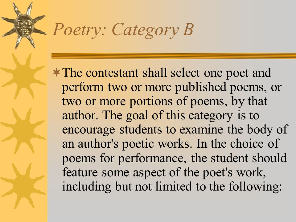 Poetry: Category B The contestant shall select one poet and perform two or more published poems, or two or more portions of poems, by that author. The