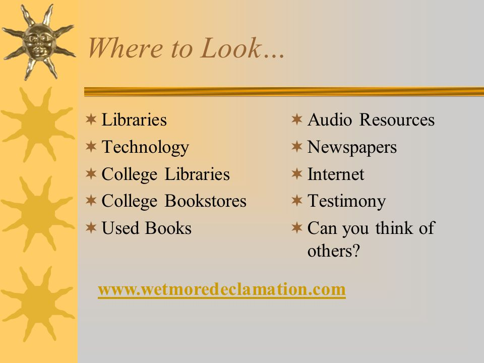 Where to Look… Libraries Technology College Libraries College Bookstores Used Books Audio Resources Newspapers Internet Testimony Can you think of oth