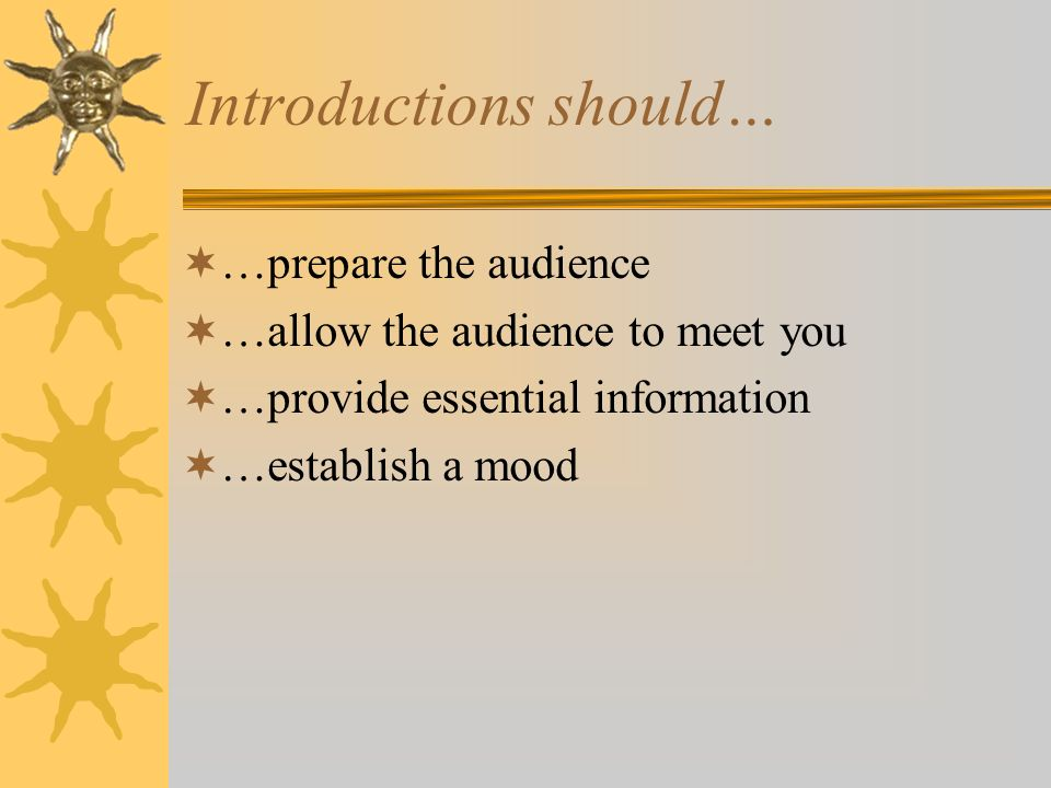Introductions should… …prepare the audience …allow the audience to meet you …provide essential information …establish a mood