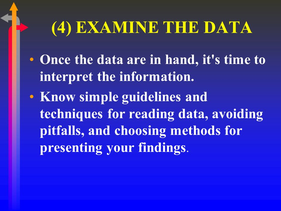 (4) EXAMINE THE DATA Once the data are in hand, it s time to interpret the information.