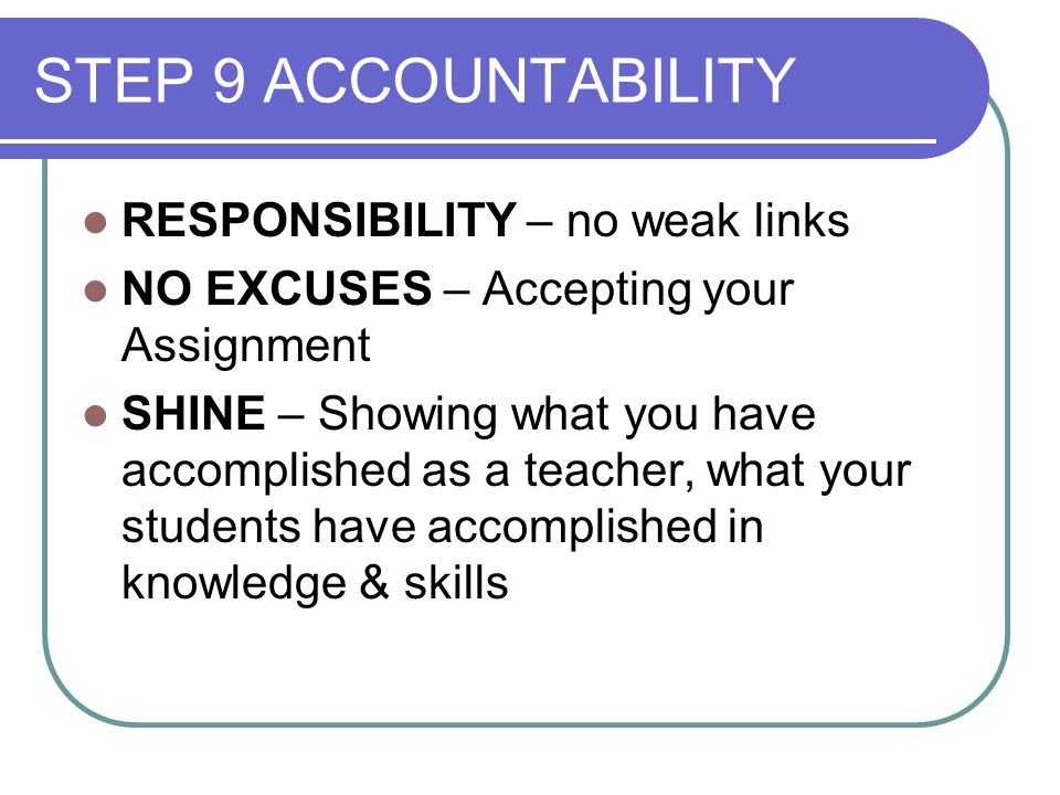 STEP 9 ACCOUNTABILITY RESPONSIBILITY – no weak links NO EXCUSES – Accepting your Assignment SHINE – Showing what you have accomplished as a teacher, what your students have accomplished in knowledge & skills