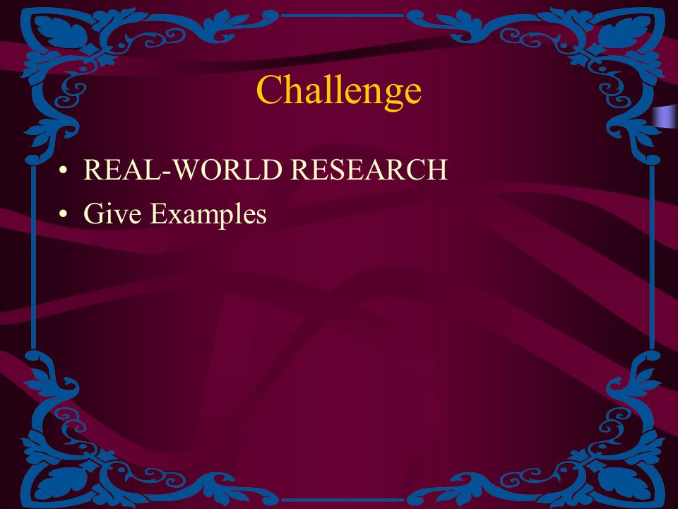 Challenge REAL-WORLD RESEARCH Give Examples