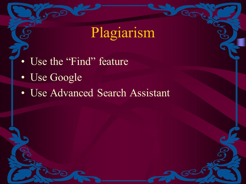 Plagiarism Use the Find feature Use Google Use Advanced Search Assistant