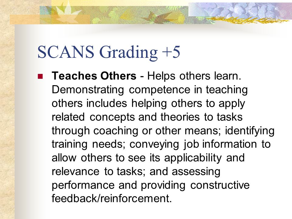SCANS Grading +5 Teaches Others - Helps others learn. Demonstrating competence in teaching others includes helping others to apply related concepts an