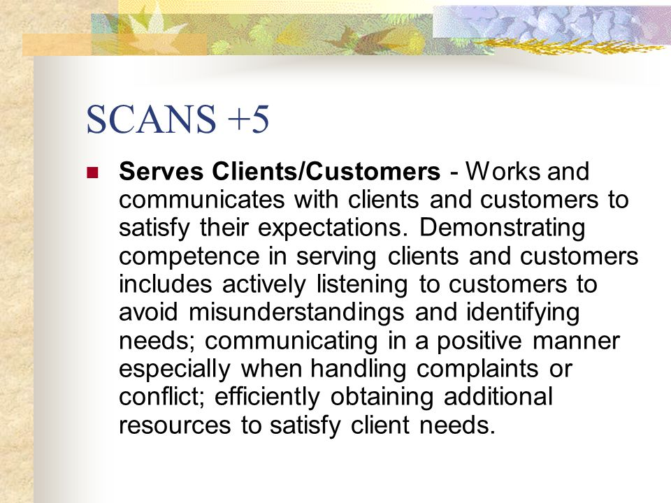SCANS +5 Serves Clients/Customers - Works and communicates with clients and customers to satisfy their expectations. Demonstrating competence in servi