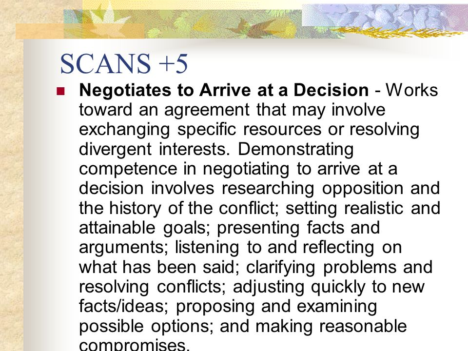 SCANS +5 Negotiates to Arrive at a Decision - Works toward an agreement that may involve exchanging specific resources or resolving divergent interests.