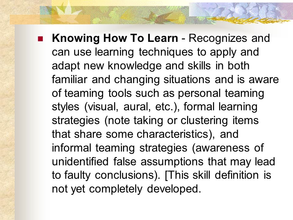 Knowing How To Learn - Recognizes and can use learning techniques to apply and adapt new knowledge and skills in both familiar and changing situations