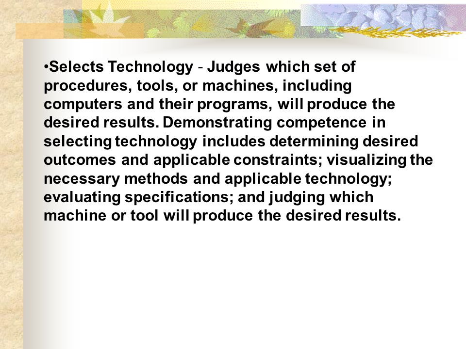Selects Technology - Judges which set of procedures, tools, or machines, including computers and their programs, will produce the desired results. Dem