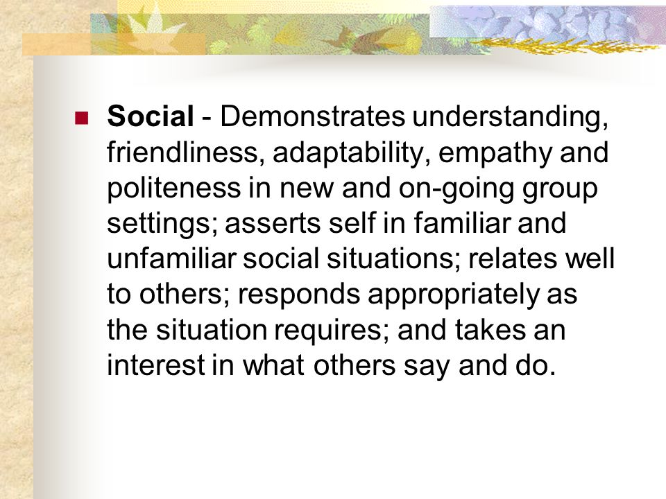 Social - Demonstrates understanding, friendliness, adaptability, empathy and politeness in new and on-going group settings; asserts self in familiar a