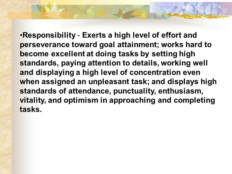 Responsibility - Exerts a high level of effort and perseverance toward goal attainment; works hard to become excellent at doing tasks by setting high standards, paying attention to details, working well and displaying a high level of concentration even when assigned an unpleasant task; and displays high standards of attendance, punctuality, enthusiasm, vitality, and optimism in approaching and completing tasks.