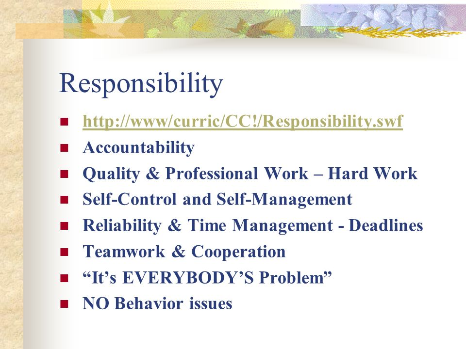 Responsibility http://www/curric/CC!/Responsibility.swf Accountability Quality & Professional Work – Hard Work Self-Control and Self-Management Reliability & Time Management - Deadlines Teamwork & Cooperation Its EVERYBODYS Problem NO Behavior issues