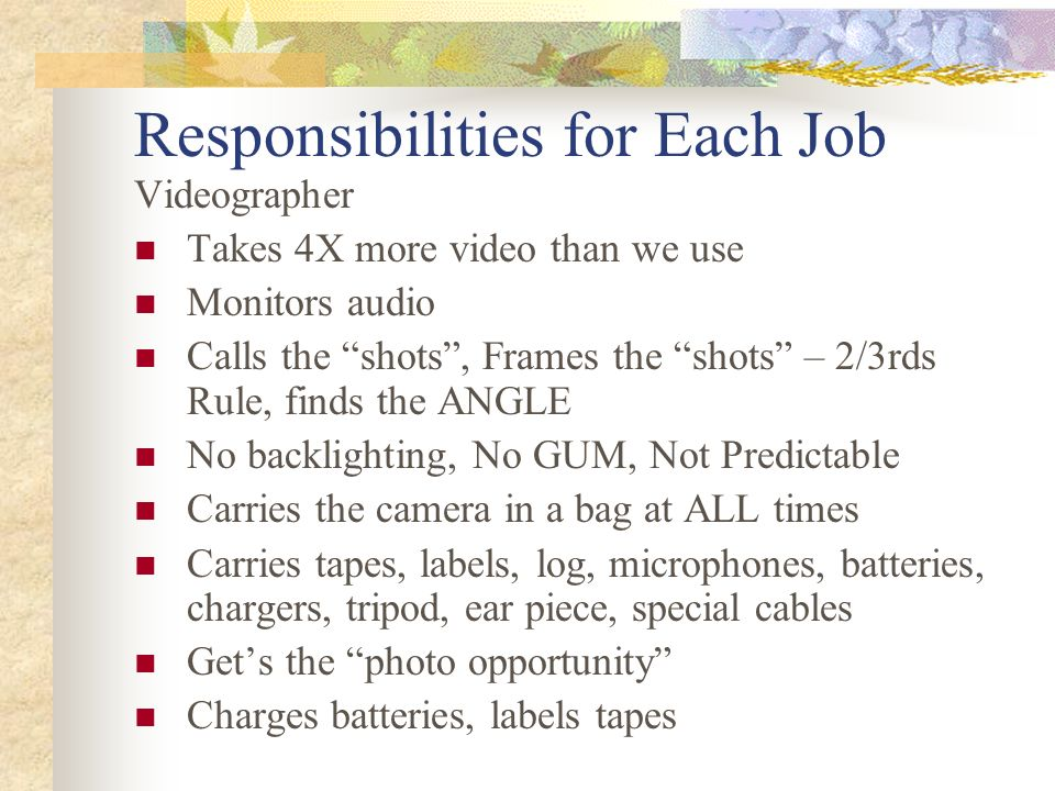 Responsibilities for Each Job Videographer Takes 4X more video than we use Monitors audio Calls the shots, Frames the shots – 2/3rds Rule, finds the ANGLE No backlighting, No GUM, Not Predictable Carries the camera in a bag at ALL times Carries tapes, labels, log, microphones, batteries, chargers, tripod, ear piece, special cables Gets the photo opportunity Charges batteries, labels tapes