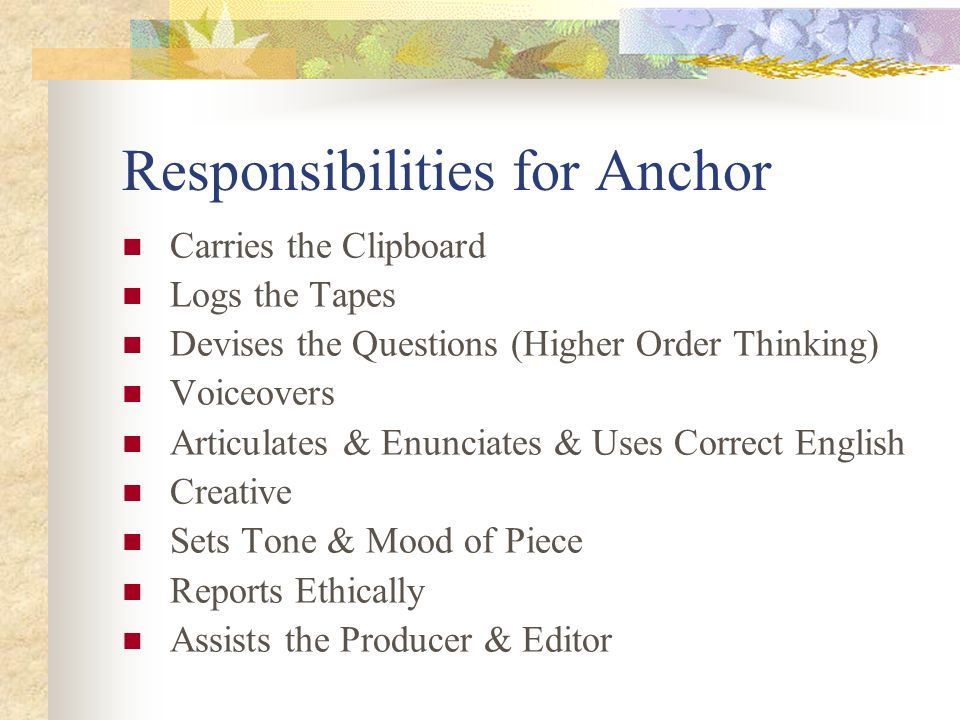 Responsibilities for Anchor Carries the Clipboard Logs the Tapes Devises the Questions (Higher Order Thinking) Voiceovers Articulates & Enunciates & Uses Correct English Creative Sets Tone & Mood of Piece Reports Ethically Assists the Producer & Editor