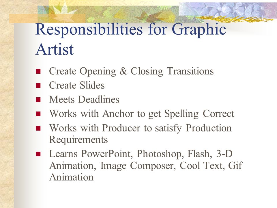 Responsibilities for Graphic Artist Create Opening & Closing Transitions Create Slides Meets Deadlines Works with Anchor to get Spelling Correct Works with Producer to satisfy Production Requirements Learns PowerPoint, Photoshop, Flash, 3-D Animation, Image Composer, Cool Text, Gif Animation