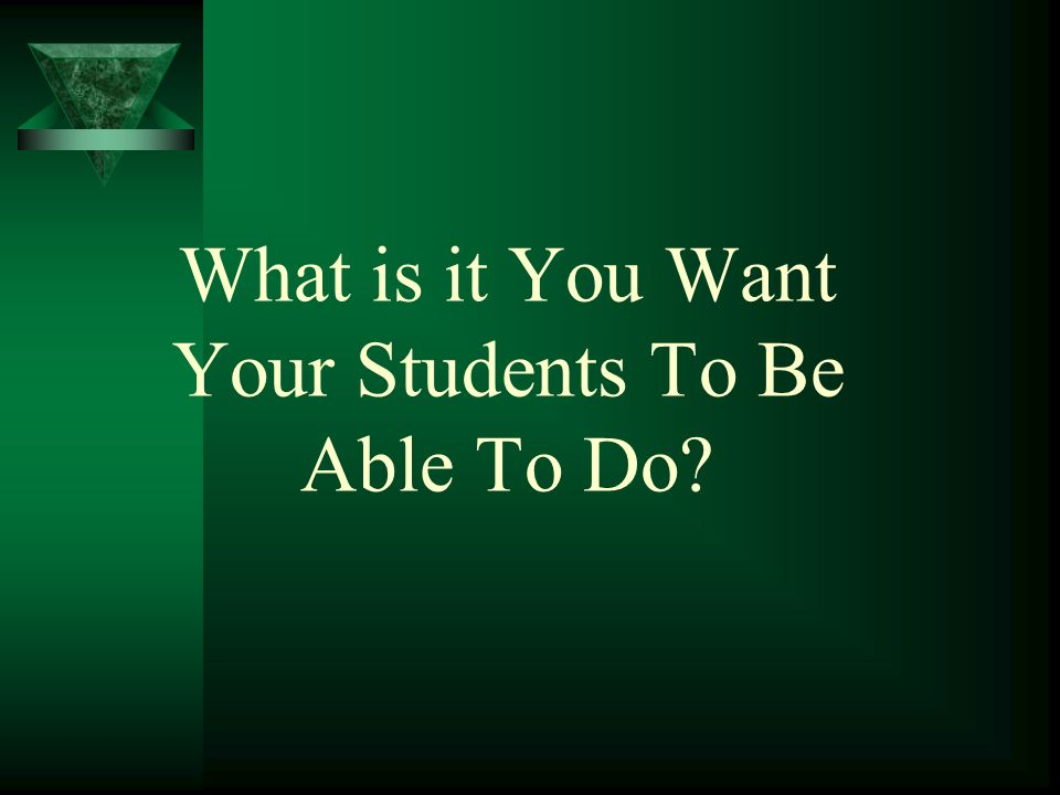 What is it You Want Your Students To Be Able To Do