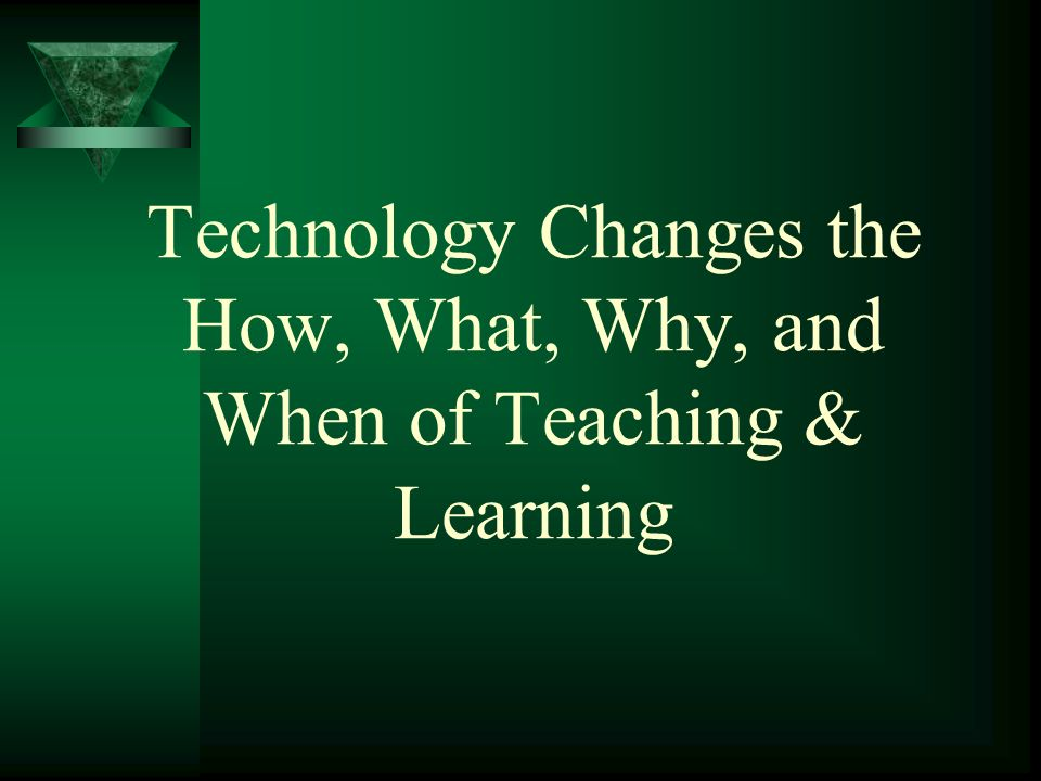 Technology Changes the How, What, Why, and When of Teaching & Learning