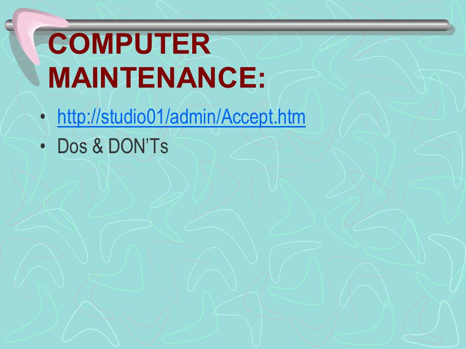 COMPUTER MAINTENANCE: http://studio01/admin/Accept.htm Dos & DONTs
