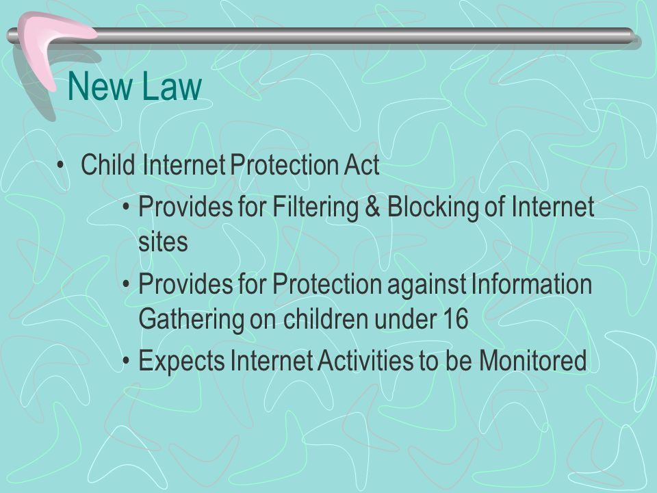 New Law Child Internet Protection Act Provides for Filtering & Blocking of Internet sites Provides for Protection against Information Gathering on children under 16 Expects Internet Activities to be Monitored