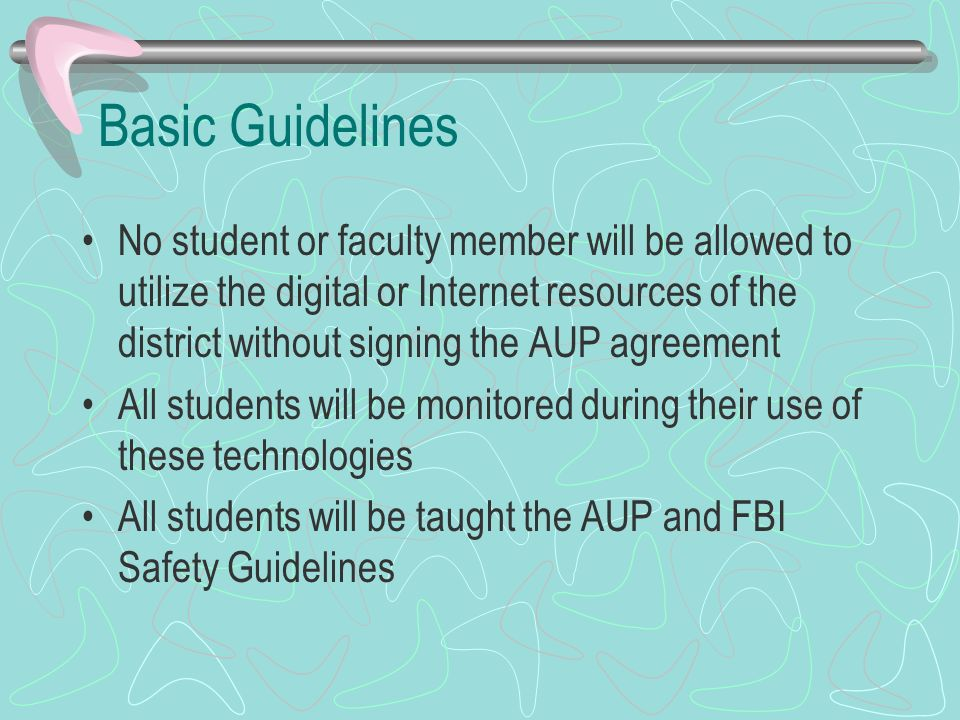 Basic Guidelines No student or faculty member will be allowed to utilize the digital or Internet resources of the district without signing the AUP agreement All students will be monitored during their use of these technologies All students will be taught the AUP and FBI Safety Guidelines