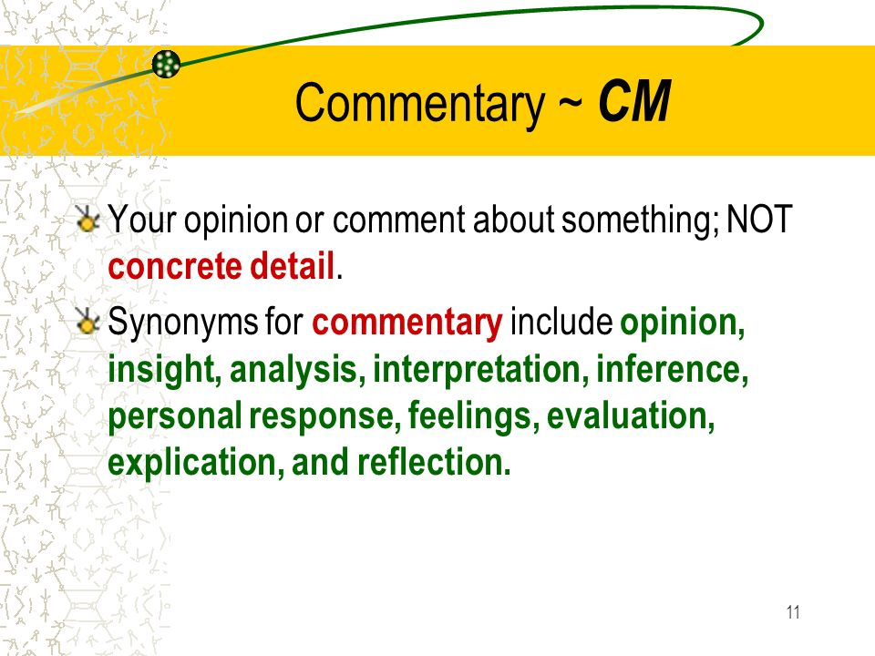 11 Commentary ~ CM Your opinion or comment about something; NOT concrete detail. Synonyms for commentary include opinion, insight, analysis, interpret