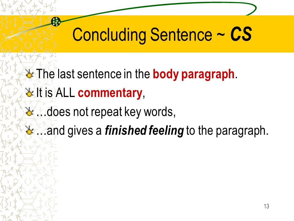 13 Concluding Sentence ~ CS The last sentence in the body paragraph. It is ALL commentary, …does not repeat key words, …and gives a finished feeling t