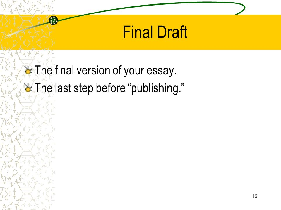 16 Final Draft The final version of your essay. The last step before publishing.
