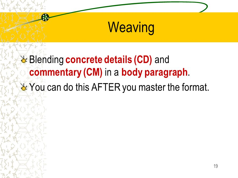 19 Weaving Blending concrete details (CD) and commentary (CM) in a body paragraph. You can do this AFTER you master the format.