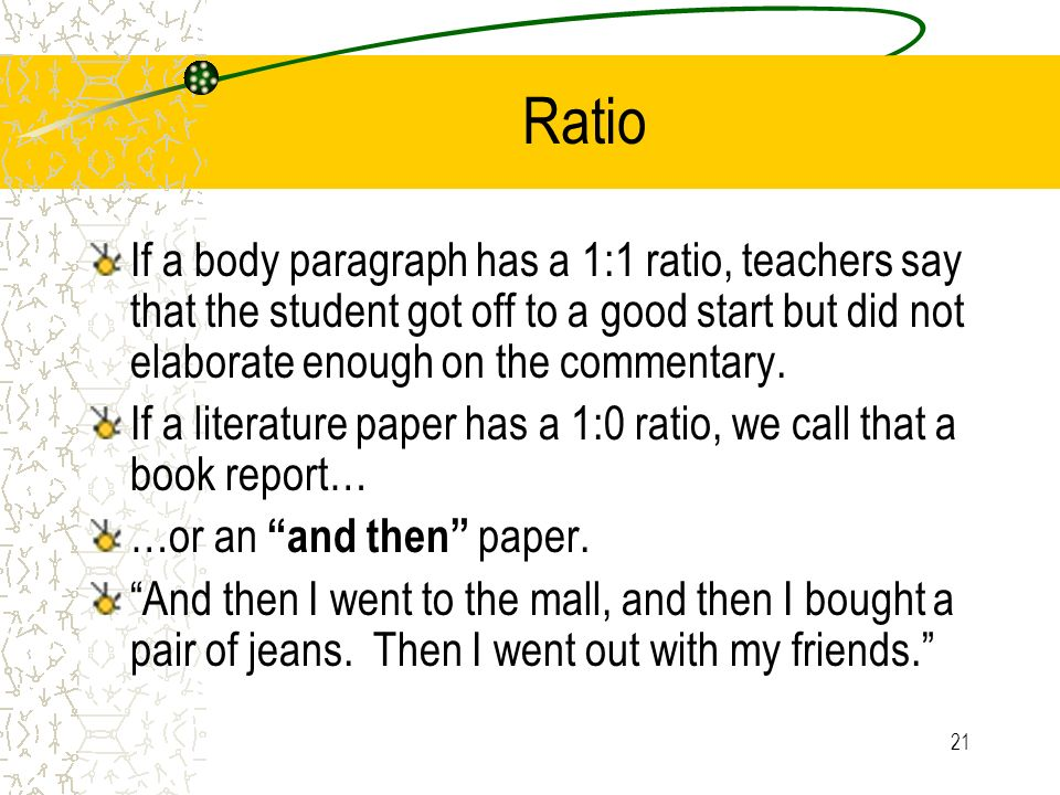 21 Ratio If a body paragraph has a 1:1 ratio, teachers say that the student got off to a good start but did not elaborate enough on the commentary. If