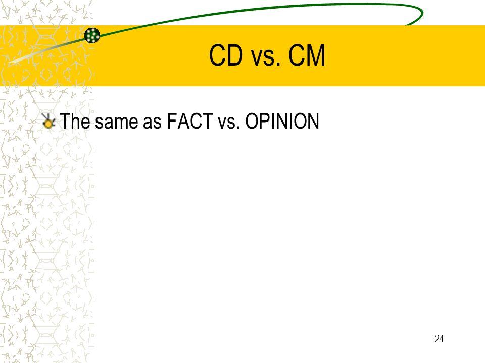 24 CD vs. CM The same as FACT vs. OPINION
