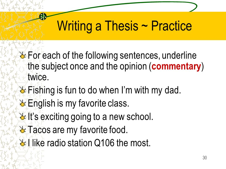 30 Writing a Thesis ~ Practice For each of the following sentences, underline the subject once and the opinion ( commentary ) twice. Fishing is fun to