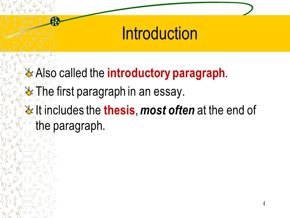 4 Introduction Also called the introductory paragraph. The first paragraph in an essay. It includes the thesis, most often at the end of the paragraph