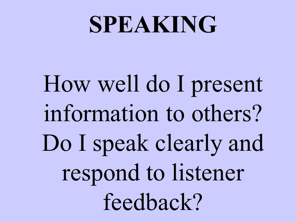 SPEAKING How well do I present information to others? Do I speak clearly and respond to listener feedback?