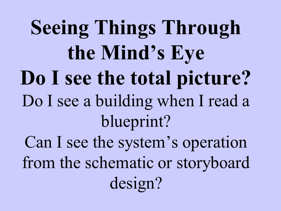 Seeing Things Through the Minds Eye Do I see the total picture? Do I see a building when I read a blueprint? Can I see the systems operation from the
